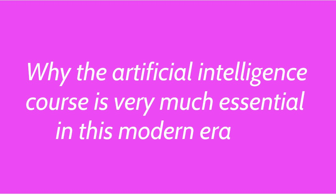 Why the artificial intelligence course is very much essential in this modern era