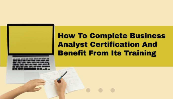 How To Complete Business Analyst Certification and Benefit From Its Training