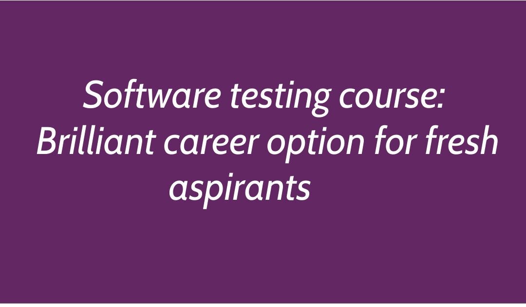 Software testing course: Brilliant career option for fresh aspirants