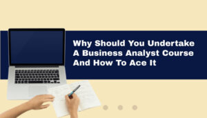 Why should you undertake a Business Analyst Course and how to ace it
