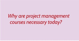 Why are project management courses necessary today?